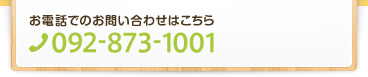 お電話でのお問い合わせはこちら TEL:092-873-1001